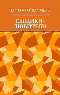 Тамара Гайдамащук - Сыщики-любители
