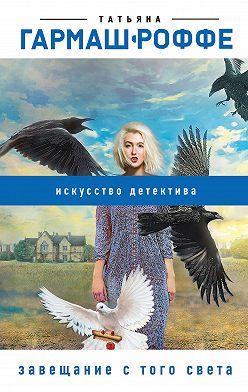 Татьяна Гармаш-Роффе - Завещание с того света