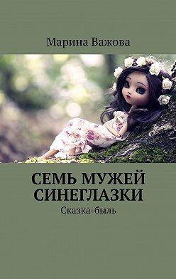 Марина Важова - Семь мужей Синеглазки. Сказка-быль