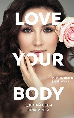 Ирина Шарк - Love your body. Сделай себя красивой