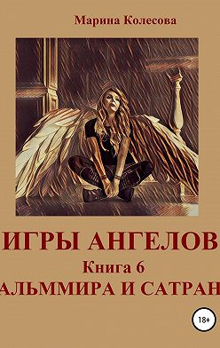 Марина Колесова - Игры ангелов. Книга 6. Альммира и Сатран