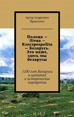Артур Прокопчук - Полоцк– Лiтва– Rzeczpospolita– Беларусь. Это наше, здесь мы беларусы. 1100лет Беларуси в цитатах иисторических портретах