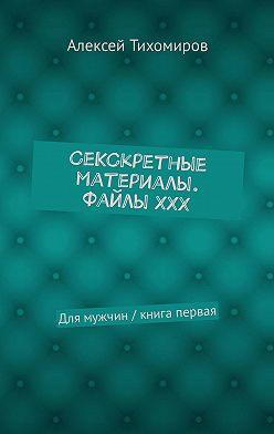 Алексей Тихомиров - СеКСкретные материалы. ФайлыХХХ. Для мужчин / книга первая