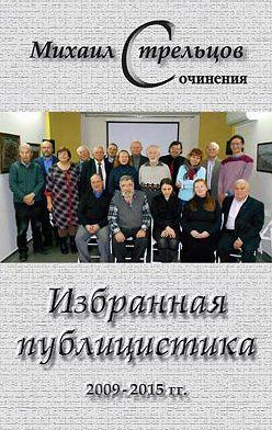 Михаил Стрельцов - Избранная публицистика 2009 – 2015 гг.