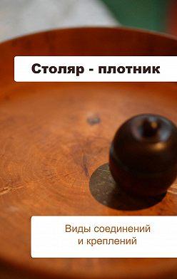 Илья Мельников - Столяр-плотник. Виды соединений и креплений