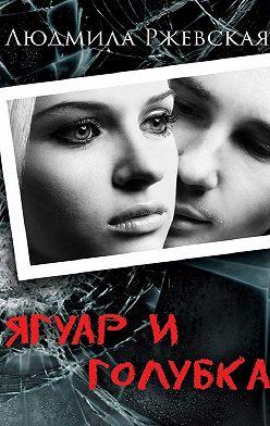 Людмила Ржевская - Ягуар иГолубка. Роман