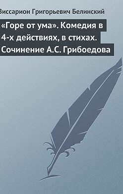 Виссарион Белинский - «Горе от ума». Комедия в 4-х действиях, в стихах. Сочинение А.С. Грибоедова