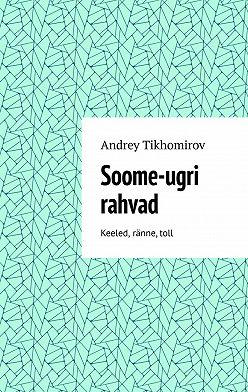 Andrey Tikhomirov - Soome-ugri rahvad. Keeled, ränne,toll