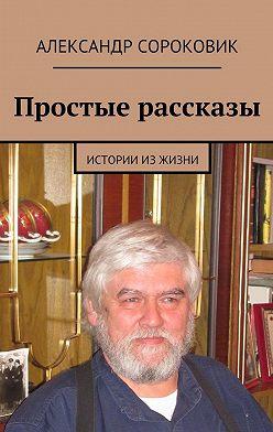 Александр Сороковик - Простые рассказы. Истории изжизни