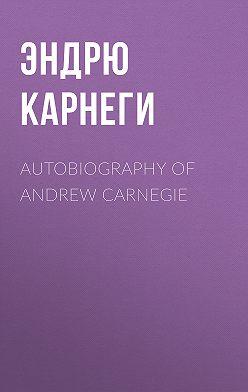 Эндрю Карнеги - Autobiography of Andrew Carnegie