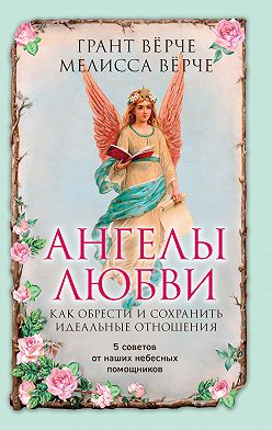 Грант Вёрче - Ангелы любви. Как обрести и сохранить идеальные отношения