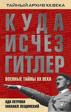 Михаил Лещинский - Куда исчез Гитлер, или Военные тайны ХХ века