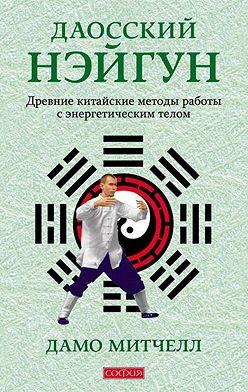 Дамо Митчелл - Даосский нэйгун. Древние китайские методы работы с энергетическим телом