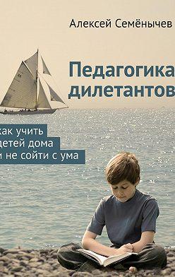 Алексей Семёнычев - Педагогика дилетантов. Как учить детей дома инесойти сума