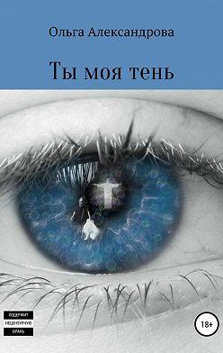 Ольга Александрова - Ты моя тень