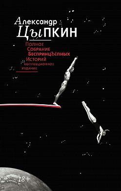 Александр Цыпкин - Полное собрание беспринцЫпных историй