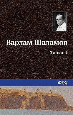 Варлам Шаламов - Тачка II
