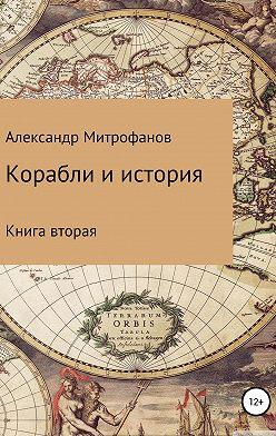 Александр Митрофанов - Корабли и история. Книга вторая