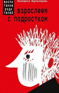 Екатерина Бурмистрова - Взрослеем с подростком. Воспитание родителей