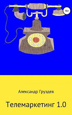 Александр Груздев - Телемаркетинг 1.0