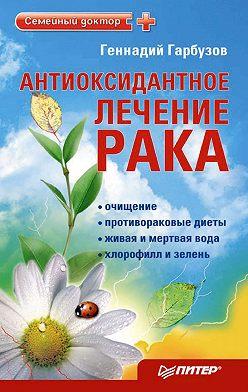 Геннадий Гарбузов - Антиоксидантное лечение рака