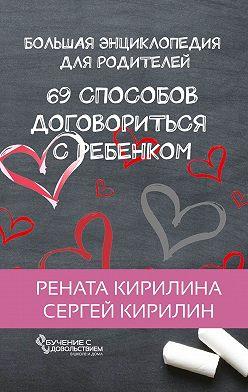 Рената Кирилина - 69 способов договориться с ребенком. Большая энциклопедия для родителей