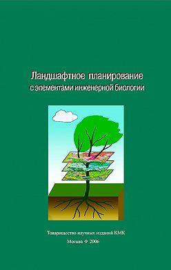 Коллектив авторов - Ландшафтное планирование с элементами инженерной биологии