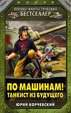 Юрий Корчевский - По машинам! Танкист из будущего