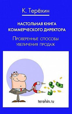 Константин Терехин - Настольная книга коммерческого директора. Проверенные способы увеличения продаж