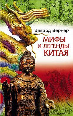 Эдвард Вернер - Мифы и легенды Китая
