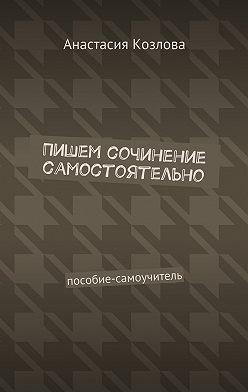 Анастасия Козлова - Пишем сочинение самостоятельно. Пособие-самоучитель
