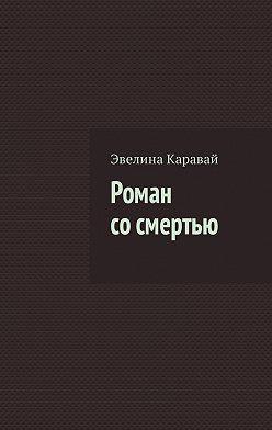 Эвелина Каравай - Роман сосмертью
