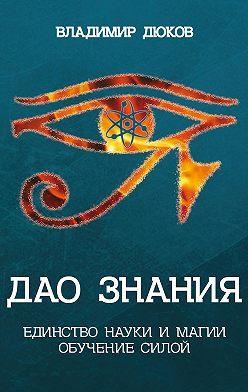 Владимир Дюков - Дао знания. Единство науки и магии. Обучение Силой
