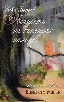 Ника Вереск - Вечность на кончиках пальцев. Жизнь первая. Вырывая страницы