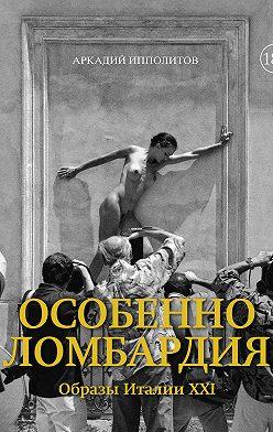 Аркадий Ипполитов - Особенно Ломбардия. Образы Италии XXI