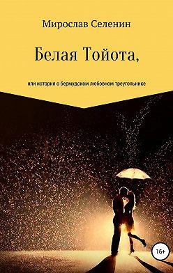 Мирослав Селенин - Белая Тойота, или История о бермудском любовном треугольнике