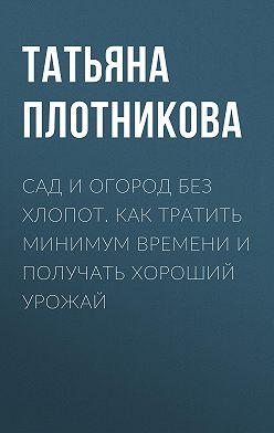 Татьяна Плотникова - Сад и огород без хлопот. Как тратить минимум времени и получать хороший урожай