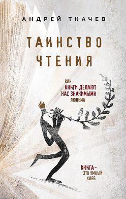 Андрей Ткачев - Таинство чтения. Как книги делают нас значимыми людьми