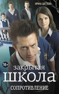 Ирина Щеглова - Закрытая школа. Сопротивление