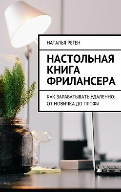 Наталья Реген - Настольная книга фрилансера. Как зарабатывать удаленно: отновичка допрофи