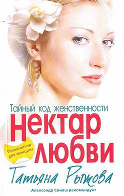 Татьяна Рыжова - Тайный код женственности. Нектар любви