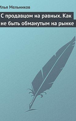 Илья Мельников - С продавцом на равныx. Как не быть обманутым на рынке