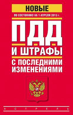 Коллектив авторов - ПДД и штрафы c последними изменениями (по состоянию на 1 апреля 2013 года)