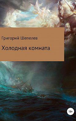 Григорий Шепелев - Холодная комната
