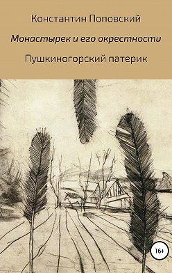 Константин Поповский - Монастырек и его окрестности. Пушкиногорский патерик