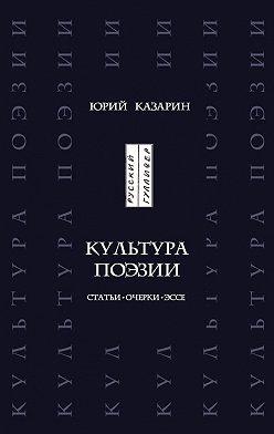 Юрий Казарин - Культура поэзии. Статьи. Очерки. Эссе
