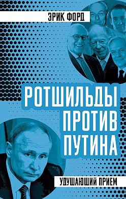 Эрик Форд - Ротшильды против Путина. Удушающий прием
