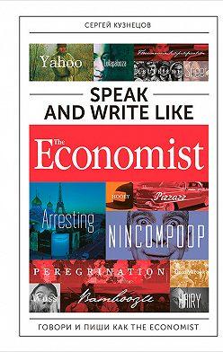 Сергей Кузнецов - Speak and Write like The Economist: Говори и пиши как The Eсonomist