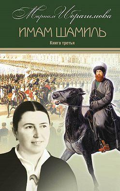 Мариам Ибрагимова - Имам Шамиль. Книга третья
