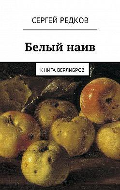 Сергей Редков - Белый наив. Книга верлибров